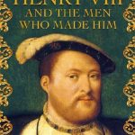 Henry VIII And The Men Who Made Him by Tracy Borman – Book Review